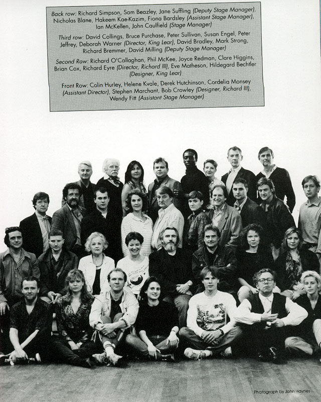 The Cast and Crew of KING LEAR and RICHARD III:<b> Back Row: Richard Simpson, Sam Beazley, Jane Suffling, Nicholas Blane, Hakeem Kae-Kazim, Finoa Bardsley, Ian McKellen, John Caulfield<br> Third Row: David Collings, Bruce Purchase, Peter Sulligan, Susan Engel, Peter Jeffrey, Deborah Warner, David Bradley, Mark Strong, Richard Bremmer, David Milling<br> Second Row: Richard OCallaghan, Phil McKee, Joyce Redman, Clare Higgins, Brian Cox, Richard Eyre, Eve Matheson, Hildegard Bechtler<br> Front Row: Colin Hurley, Helen Kvale, Derek Cunningham, Cordelia Monsey, Stephen Marchant, Bob Crowley, Wendy Fitt<br><i> </i>